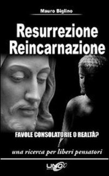 Resurrezione reincarnazione. Favole consolatorie o realtà? - Mauro Biglino |
