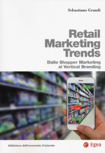 Retail marketing trends. Dallo shopper marketing al vertical branding - Sebastiano Grandi |