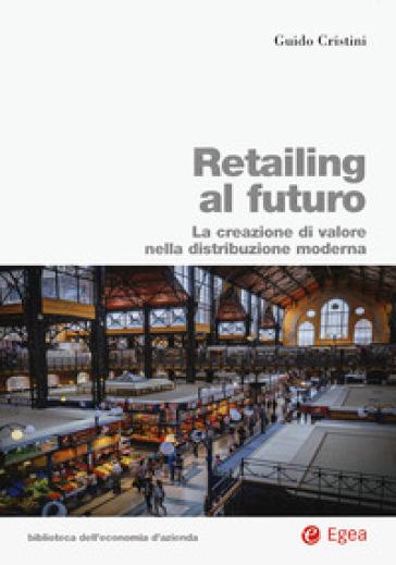 Retailing al futuro. La creazione di valore nella distribuzione moderna - Guido Cristini  