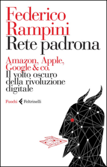Rete padrona. Amazon, Apple, Google & co. Il volto oscuro della rivoluzione digitale - Federico Rampini pdf epub
