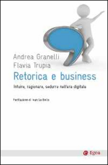 Retorica e business. Intuire, ragionare, sedurre nell'era digitale
