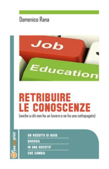 Retribuire le conoscenze (anche a chi non ha un lavoro o ne ha uno sottopogato). Un reddito di base diverso in una società che cambia - Domenico Rana |