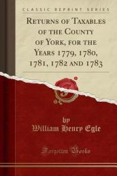 Returns of Taxables of the County of York, for the Years 1779, 1780, 1781, 1782 and 1783 (Classic Reprint)