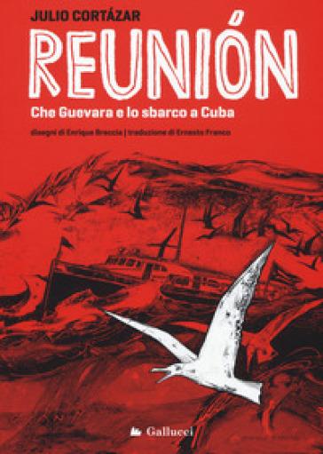 Reunion. Che Guevara e lo sbarco a Cuba. Ediz. illustrata - Julio Cortàzar |
