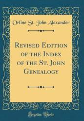 Revised Edition of the Index of the St. John Genealogy (Classic Reprint)