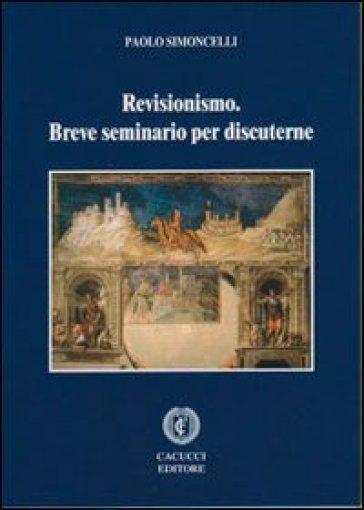 Revisionismo. Breve seminario per discuterne - Paolo Simoncelli |