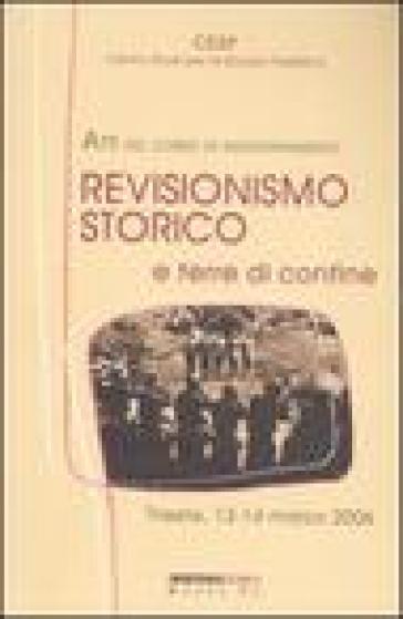 Revisionismo storico e terre di confine. Atti del corso di aggiornamento (Trieste, 13-14 marzo 2006) - D. Antoni |
