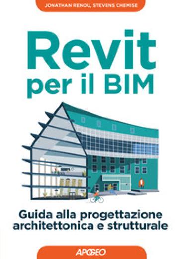 Revit per il BIM. Guida alla progettazione architettonica e strutturale - Stevens Chemise | Jonathanterrington.com