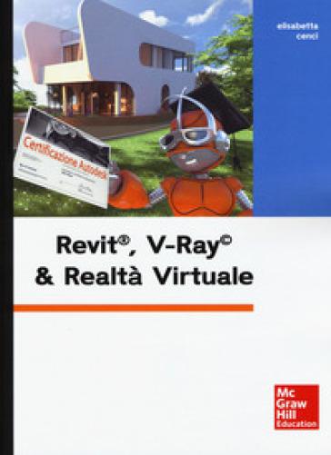 Revit, V-Ray & realtà virtuale. Con Contenuto digitale per download e accesso on line - Elisabetta Cenci pdf epub