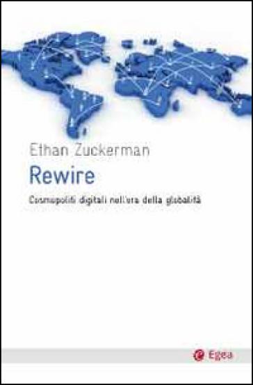 Rewire. Cosmopoliti digitali nell'era della globalità - Ethan Zuckerman |