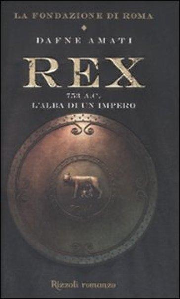 Rex. 753 a. C. L'alba di un Impero - Dafne Amati |
