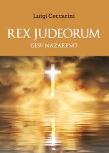 Rex judeorum. Gesù nazareno - Luigi Ceccarini pdf epub