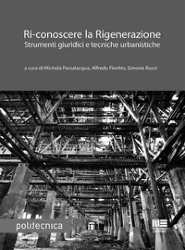 Ri-conoscere la rigenerazione. Strumenti giuridici e tecniche urbanistiche - M. Passalacqua |
