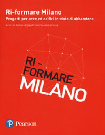 Ri-formare Milano. Progetti per aree ed edifici in stato di abbandono. Ediz. italiana e inglese - B. Coppetti |