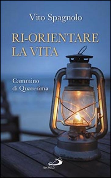 Ri-orientare la vita. Cammino di Quaresima - Vito Spagnolo | Jonathanterrington.com