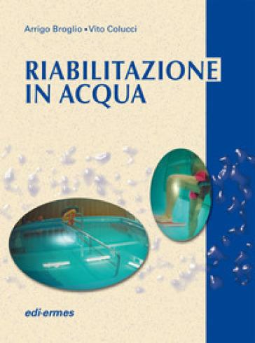 Riabilitazione in acqua. Esercizi terapeutici - Arrigo Broglio |