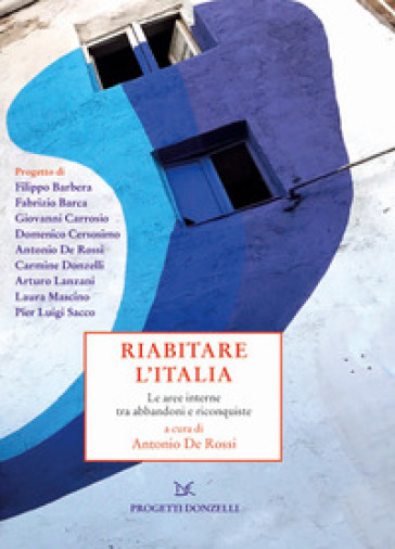 Riabitare l'Italia. Le aree interne tra abbandoni e riconquiste - A. De Rossi |