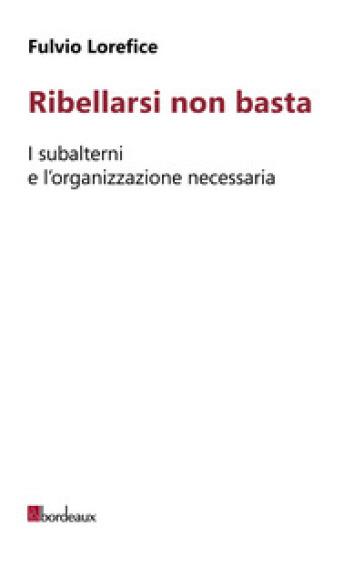 Ribellarsi non basta. I subalterni e l'organizzazione necessaria - Fulvio Lorefice | Kritjur.org