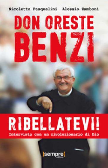 Ribellatevi! Don Oreste Benzi. Intervista con un rivoluzionario di Dio - Nicoletta Pasqualini |
