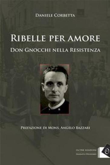 Ribelle per amore. Don Gnocchi nella Resistenza - Daniele Corbetta | Kritjur.org