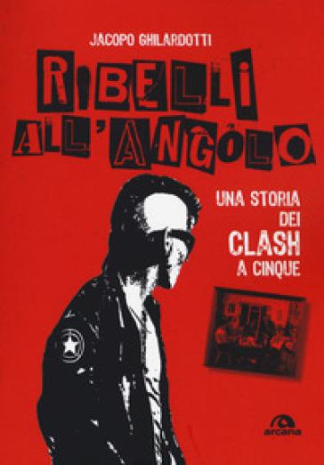 Ribelli all'angolo. Una storia dei Clash a cinque - Jacopo Ghilardotti pdf epub