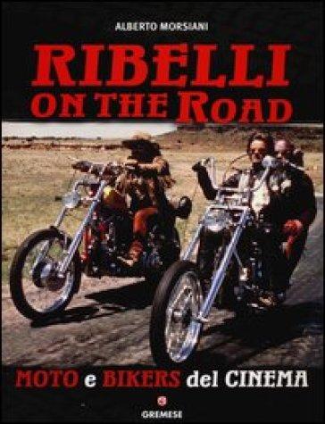 Ribelli on the road. Moto e bikers del cinema - Alberto Morsiani |