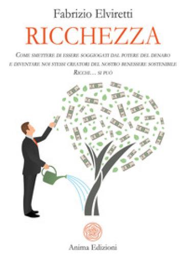 Ricchezza. Come smettere di essere soggiogati dal potere del denaro e diventare noi stessi creatori del nostro benessere sostenibile. Ricchi... si può - Fabrizio Elviretti |