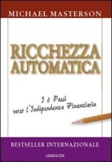 Ricchezza automatica. I 6 passi verso l'indipendenza finanziaria - Michael Masterson | Thecosgala.com