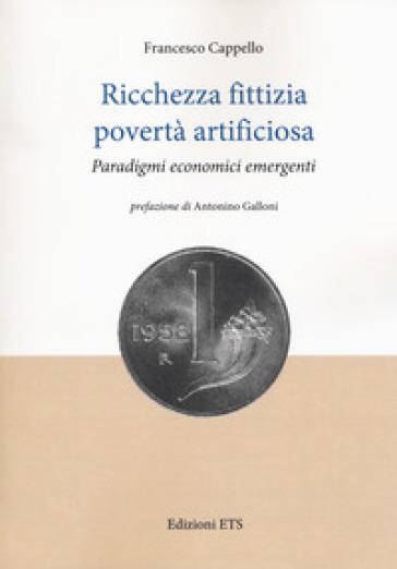 Ricchezza fittizia povertà artificiosa. Paradigmi economici - Francesco Cappello |