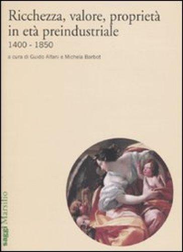 Ricchezza, valore, proprietà in età preindustriale 1400-1850 - M. Barbot |