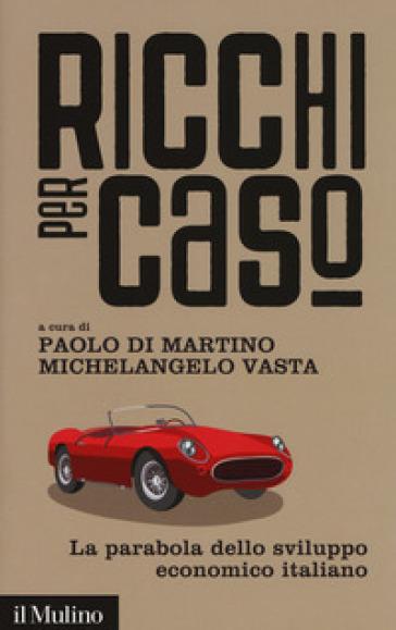 Ricchi per caso. La parabola dello sviluppo economico italiano - P. Di Martino   Thecosgala.com