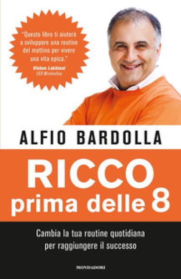Ricco prima delle 8. Cambia la tua routine quotidiana per raggiungere il successo - Alfio Bardolla |