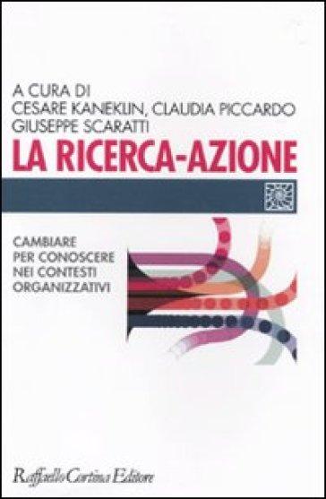 Ricerca-azione. Cambiare per conoscere nei contesti organizzativi (La) - Cesare Kaneklin  