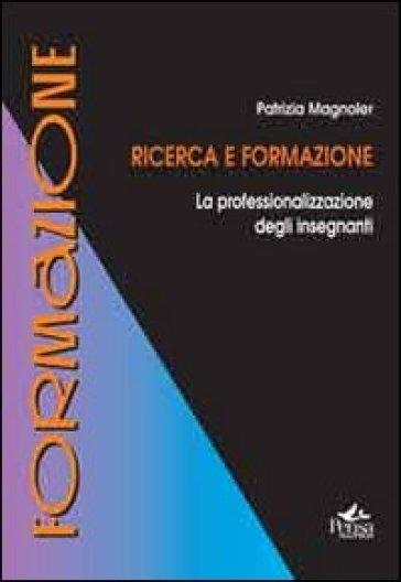 Ricerca e formazione. La professionalizzazione degli insegnanti - Patrizia Magnoler | Rochesterscifianimecon.com