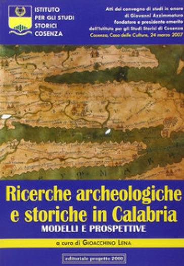 Ricerche archeologiche e storiche in Calabria. Modelli e prospettive. Atti del Convegno di studi in onore di Giovanni Azzimmaturo... - G. Lena |
