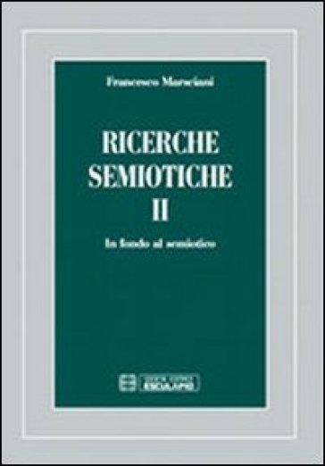 Ricerche semiotiche. 2: In fondo al semiotico - Francesco Marsciani |