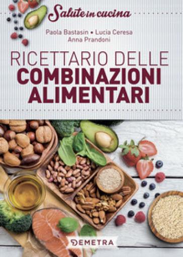 Ricettario delle combinazioni alimentari - Anna Prandoni |