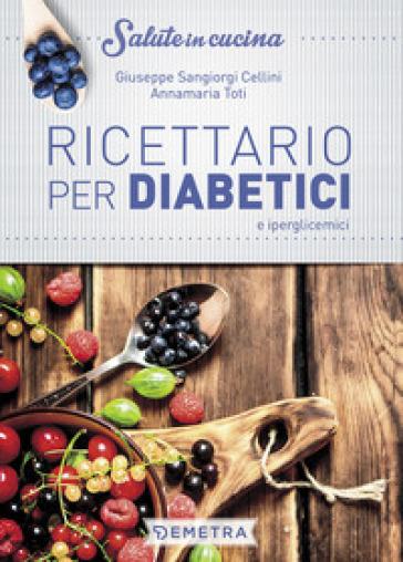Ricettario per diabetici e iperglicemici - Giuseppe Sangiorgi Cellini |