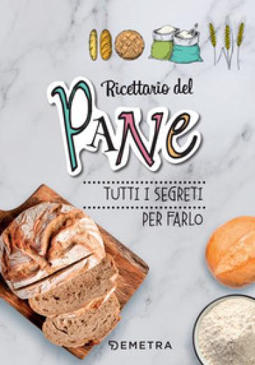 Ricettario del pane. Tutti i segreti per farlo. Ediz. a spirale -  pdf epub