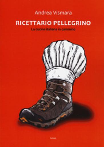 Ricettario pellegrino. La cucina italiana in cammino - Andrea Vismara | Jonathanterrington.com