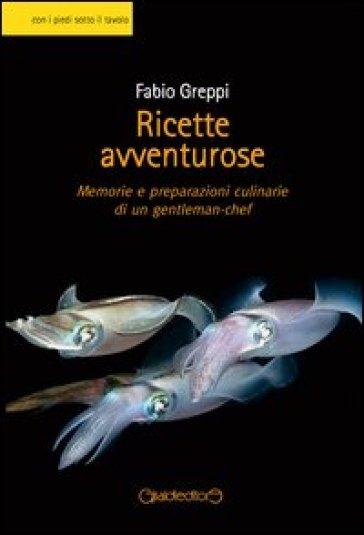 Ricette avventurose. Memorie e preparazioni culinarie di un gentleman-chef - Fabio Greppi | Thecosgala.com