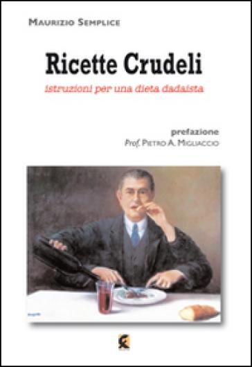 Ricette crudeli. Istruzioni per una dieta dadaista - Maurizio Semplice   Rochesterscifianimecon.com