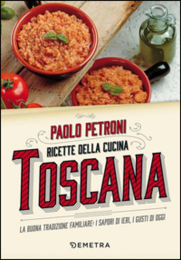 Ricette della cucina toscana. La buona tradizione familiare: i sapori di ieri, i gusti di oggi - Paolo Petroni |