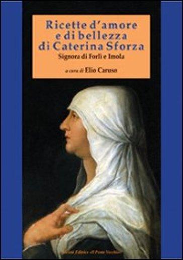 Ricette d'amore e di bellezza di Caterina Sforza. Signora di Imola e Forlì - Caterina Sforza | Jonathanterrington.com