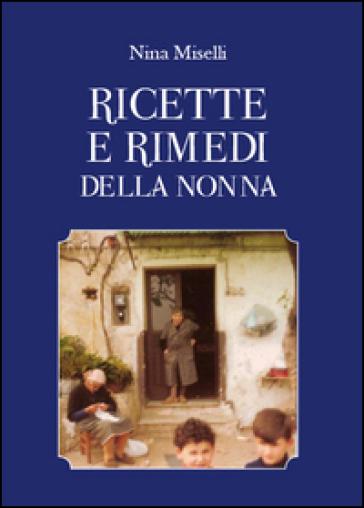 Ricette e rimedi della nonna - Nina Miselli | Rochesterscifianimecon.com