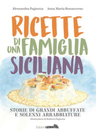 Ricette di una famiglia siciliana. Storie di grandi abbuffate e solenni arrabbiature - Alessandra Pagnotta |