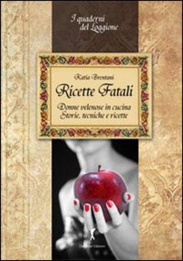 Ricette fatali. Donne velenose in cucina. Storie, tecniche, ricette - Katia Brentani |