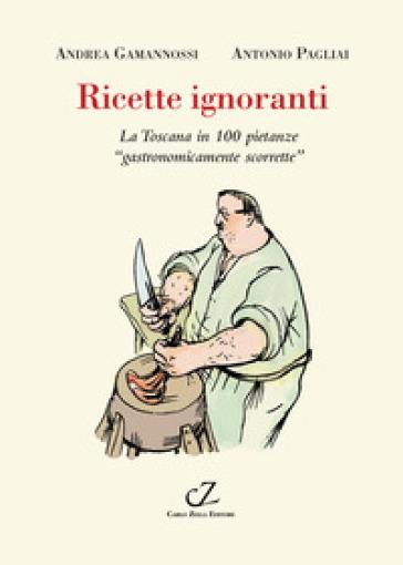 Ricette ignoranti. La Toscana in 100 pietanze «gastronomicamente scorrette» - Andrea Gamannossi | Thecosgala.com