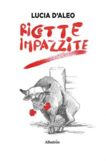 Ricette impazzite - Lucia D'Aleo | Rochesterscifianimecon.com