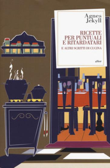 Ricette per puntuali e ritardatari e altri scritti di cucina - Agnes Jekyll |